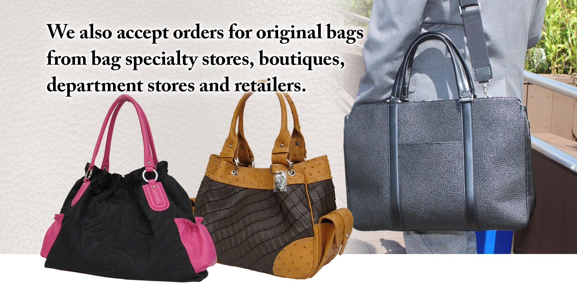 We also accept orders for original bags from bag specialty stores, boutiques, department stores and retailers.